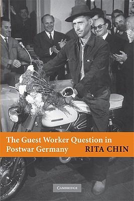 The Guest Worker Question in Postwar Germany - Chin, Rita