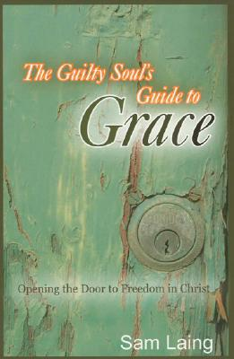 The Guilty Soul's Guide to Grace: Opening the Door to Freedom in Christ - Laing, Sam