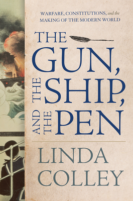 The Gun, the Ship, and the Pen: Warfare, Constitutions, and the Making of the Modern World - Colley, Linda