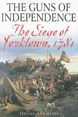 The Guns of Independence: The Siege of Yorktown, 1781 - Greene, Jerome A