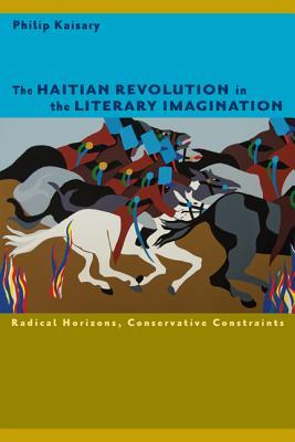 The Haitian Revolution in the Literary Imagination: Radical Horizons, Conservative Constraints - Kaisary, Philip