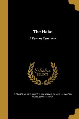 The Hako: A Pawnee Ceremony - Fletcher, Alice C (Alice Cunningham) 1 (Creator), and Murie, James R, and Tracy, Edwin S