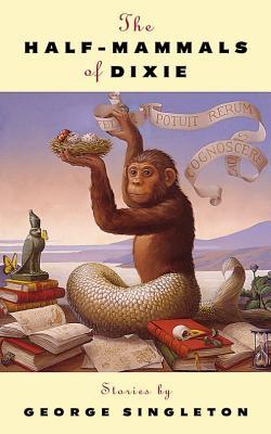 The Half-Mammals of Dixie: Stories - Singleton, George