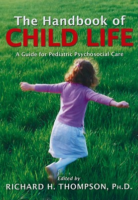 The Handbook of Child Life: A Guide for Pediatric Psychosocial Care - Thompson, Richard H (Editor)