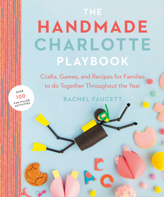 The Handmade Charlotte Playbook: Crafts, Games and Recipes for Families to Do Together Throughout the Year - Faucett, Rachel