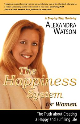 The Happiness System for Women, the Truth about Creating a Happy and Fulfilling Life - Watson, Alexandra, and Watson, Ronald
