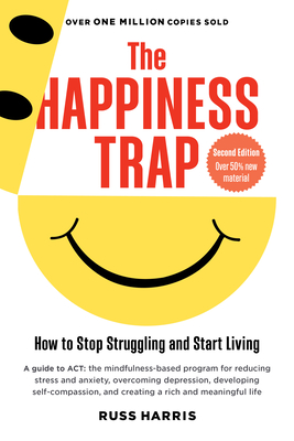 The Happiness Trap: How to Stop Struggling and Start Living: A Guide to ACT - Harris, Russ, and Hayes, Steven C, PhD (Foreword by)