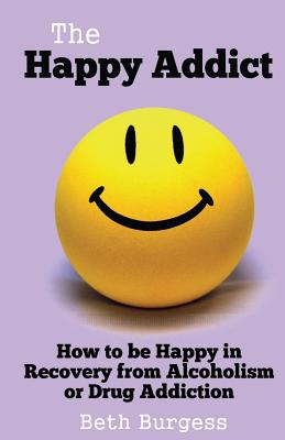The Happy Addict: How to be Happy in Recovery from Alcoholism or Drug Addiction - Burgess, Beth
