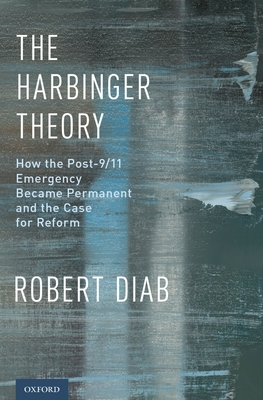The Harbinger Theory: How the Post-9/11 Emergency Became Permanent and the Case for Reform - Diab, Robert