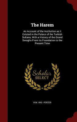 The Harem: An Account of the Institution as It Existed in the Palace of the Turkish Sultans, with a History of the Grand Seraglio from Its Foundation to the Present Time - Penzer, N M 1892-