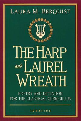 The Harp and Laurel Wreath: Poetry and Dictation for the Classical Curriculum - Berquist, Laura M