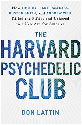 The Harvard Psychedelic Club: How Timothy Leary, RAM Dass, Huston Smith, and Andrew Weil Killed the Fifties and Ushered in a New Age for America - Lattin, Don