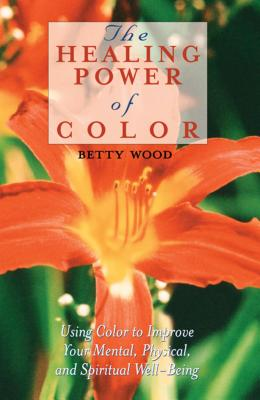 The Healing Power of Color: Using Color to Improve Your Mental, Physical, and Spiritual Well-Being - Wood, Betty