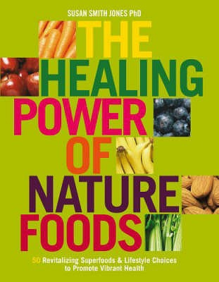 The Healing Power Of Nature Foods: 50 Revitalizing Superfoods And Lifestyle Choices To Promote Vibrant Health, Volume I - Jones, Susan Smith