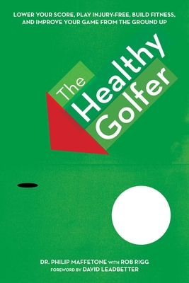 The Healthy Golfer: Lower Your Score, Reduce Pain, Build Fitness, and Improve Your Game with Better Body Economy - Maffetone, Philip, Dr., and Leadbetter, David (Foreword by)