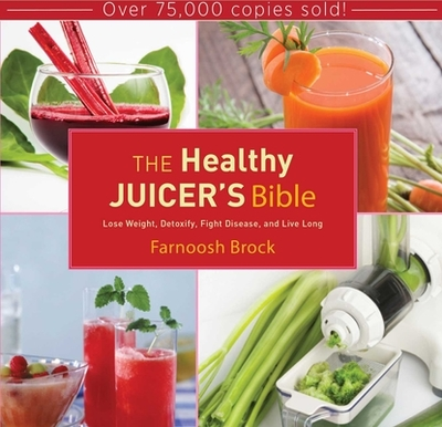 The Healthy Juicer's Bible: Lose Weight, Detoxify, Fight Disease, and Live Long - Brock, Farnoosh