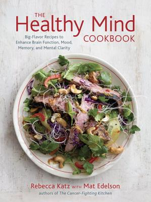 The Healthy Mind Cookbook: Big-Flavor Recipes to Enhance Brain Function, Mood, Memory, and Mental Clarity - Katz, Rebecca, and Edelson, Mat