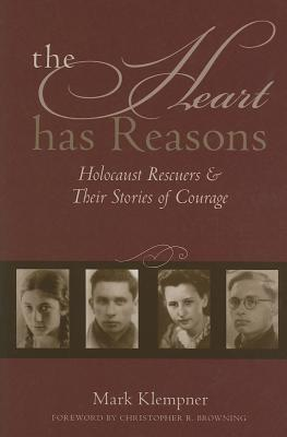 The Heart Has Reasons: Holocaust Rescuers and Their Stories of Courage - Klempner, Mark