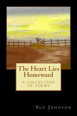 The Heart Lies Homeward: A Collection of Poems - Johnson, Sue, Dr.