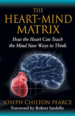 The Heart-Mind Matrix: How the Heart Can Teach the Mind New Ways to Think - Pearce, Joseph Chilton, and Sardello, Robert (Foreword by)