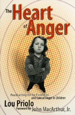 The Heart of Anger: Practical Help for the Prevention and Cure of Anger in Children - Priolo, Louis Paul, and MacArthur, John F, Dr., Jr. (Foreword by), and Adams, Jay Edward (Preface by)
