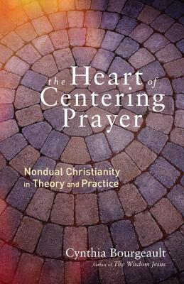 The Heart of Centering Prayer: Nondual Christianity in Theory and Practice - Bourgeault, Cynthia, Rev.