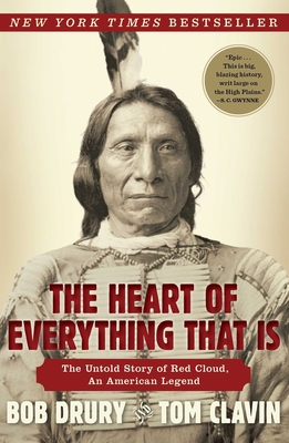 The Heart of Everything That Is: The Untold Story of Red Cloud, an American Legend - Drury, Bob, and Clavin, Tom