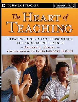 The Heart of Teaching: Creating High-Impact Lessons for the Adolescent Learner - Sirota, Audrey J, and Ianacone Taschek, Laura (Contributions by)