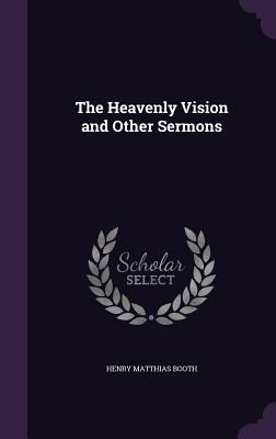 The Heavenly Vision and Other Sermons - Booth, Henry Matthias
