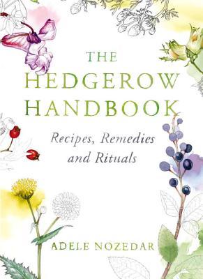 The Hedgerow Handbook: Recipes, Remedies and Rituals - Nozedar, Adele