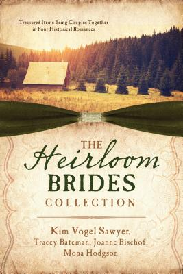 The Heirloom Brides Collection: Treasured Items Bring Couples Together in Four Historical Romances - Bateman, Tracey V, and Bischof, Joanne, and Hodgson, Mona