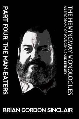 The Hemingway Monologues an Epic Drama of Love, Genius and Eternity: Part Four: The Man-Eaters - Sinclair, Brian Gordon