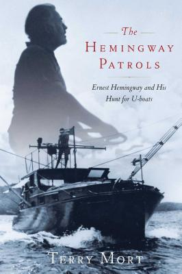 The Hemingway Patrols: Ernest Hemingway and His Hunt for U-Boats - Mort, Terry
