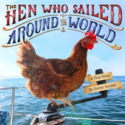 The Hen Who Sailed Around the World: A True Story - Soudee, Guirec