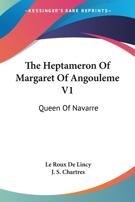The Heptameron of Margaret of Angouleme V1: Queen of Navarre - De Lincy, Le Roux, and Chartres, J S (Translated by)