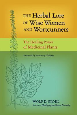 The Herbal Lore of Wise Women and Wortcunners: The Healing Power of Medicinal Plants - Storl, Wolf D, and Gladstar, Rosemary (Foreword by)