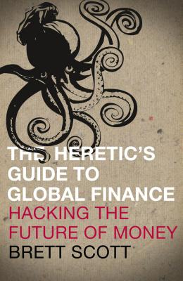 The Heretic's Guide to Global Finance: Hacking the Future of Money - Scott, Brett