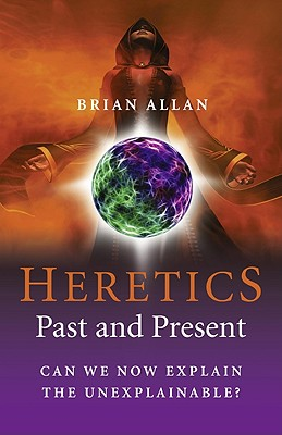 The Heretics: Past and Present: Can We Now Explain the Unexplainable? - Allan, Brian