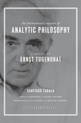 The Hermeneutic Nature of Analytic Philosophy: A Study of Ernst Tugendhat - Zabala, Santiago, Professor, and Vattimo, Gianni (Foreword by), and Haskell, Michael (Translated by)