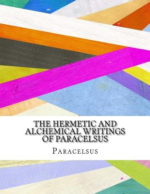The Hermetic and Alchemical Writings of Paracelsus - Paracelsus