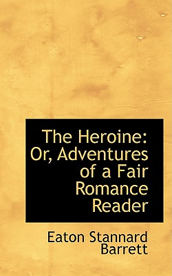 The Heroine: Or, Adventures of a Fair Romance Reader - Barrett, Eaton Stannard