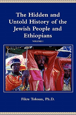 The Hidden and Untold History of the Jewish People and Ethiopians - Tolossa, Ph D Fikre