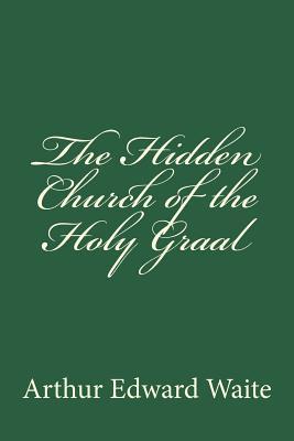 The Hidden Church of the Holy Graal - Waite, Arthur Edward