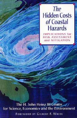 The Hidden Costs of Coastal Hazards: Implications for Risk Assessment and Mitigation - H John Heinz III Center for Science Economics and the Environment, and White, Gilbert F (Foreword by), and Heinz, H John