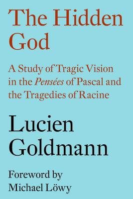 The Hidden God: A Study of Tragic Vision in the Pensees of Pascal and the Tragedies of Racine - Goldmann, Lucien, and Lowy, Michael (Preface by), and Thody, Philip (Translated by)