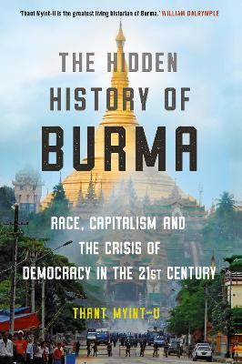 The Hidden History of Burma: Race, Capitalism, and the Crisis of Democracy in the 21st Century - Myint-U, Thant