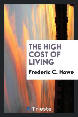 The High Cost of Living - Howe, Frederic C