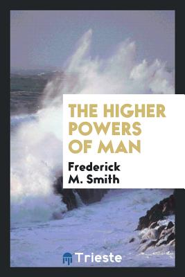 The Higher Powers of Man - Smith, Frederick M, Professor