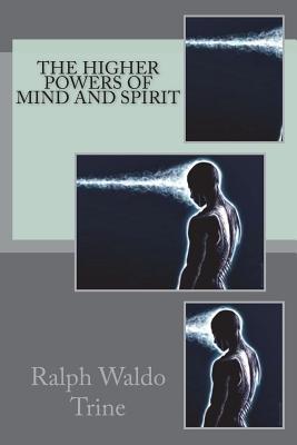 The Higher Powers of Mind and Spirit - Trine, Ralph Waldo