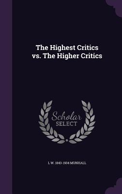 The Highest Critics vs. the Higher Critics - Munhall, L W 1843-1934